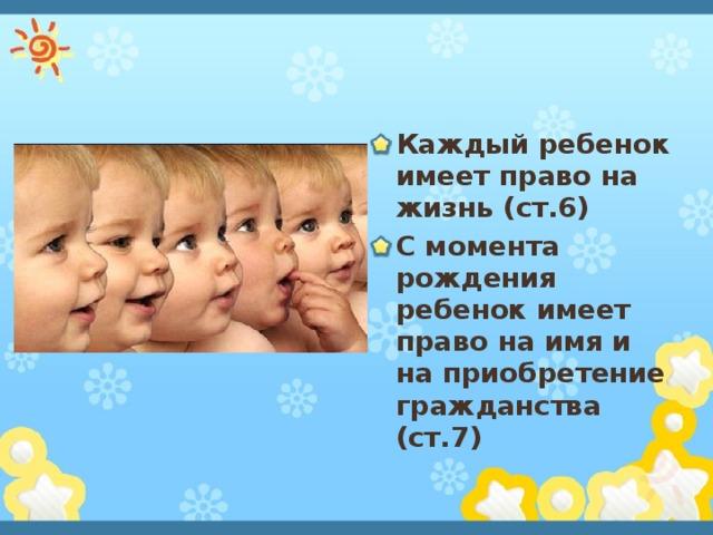 Каждый ребенок имеет право на жизнь (ст.6) С момента рождения ребенок имеет право на имя и на приобретение гражданства (ст.7)