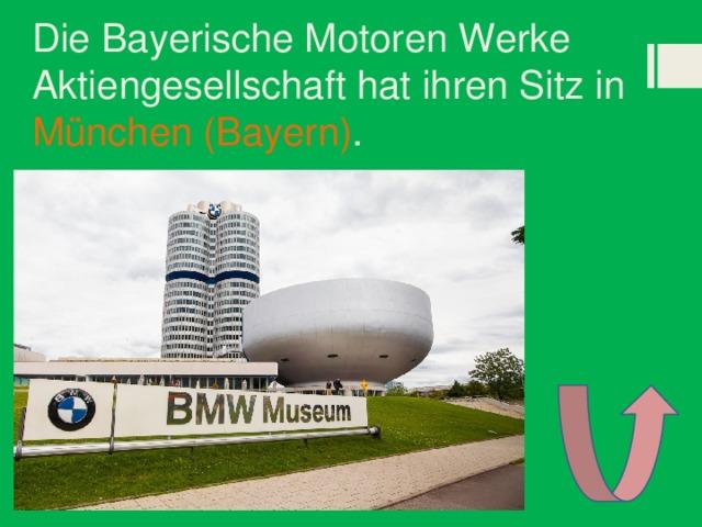 Die Bayerische Motoren Werke Aktiengesellschaft hat ihren Sitz in München (Bayern) .