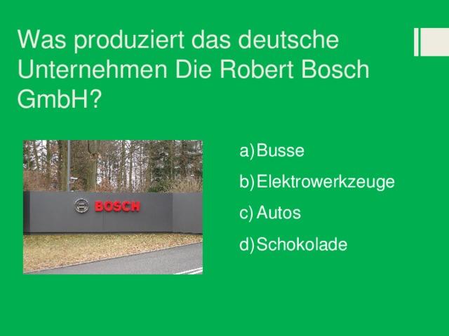 Was produziert das deutsche Unternehmen Die Robert Bosch GmbH?