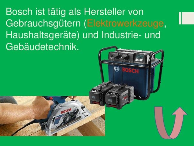 Bosch ist tätig als Hersteller von Gebrauchsgütern ( Elektrowerkzeuge , Haushaltsgeräte) und Industrie- und Gebäudetechnik.