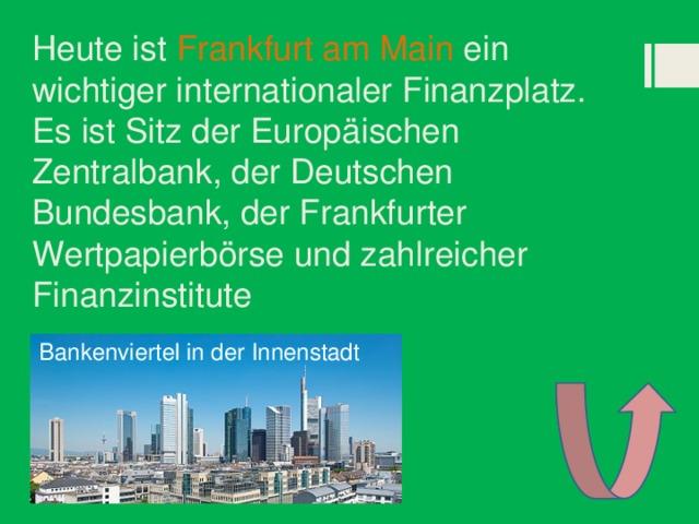 Heute ist Frankfurt am Main ein wichtiger internationaler Finanzplatz. Es ist Sitz der Europäischen Zentralbank, der Deutschen Bundesbank, der Frankfurter Wertpapierbörse und zahlreicher Finanzinstitute Bankenviertel in der Innenstadt