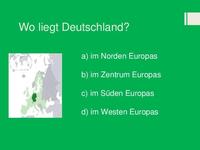 Wo liegt Deutschland? a) im Norden Europas b) im Zentrum Europas c) im Süden Europas d) im Westen Europas