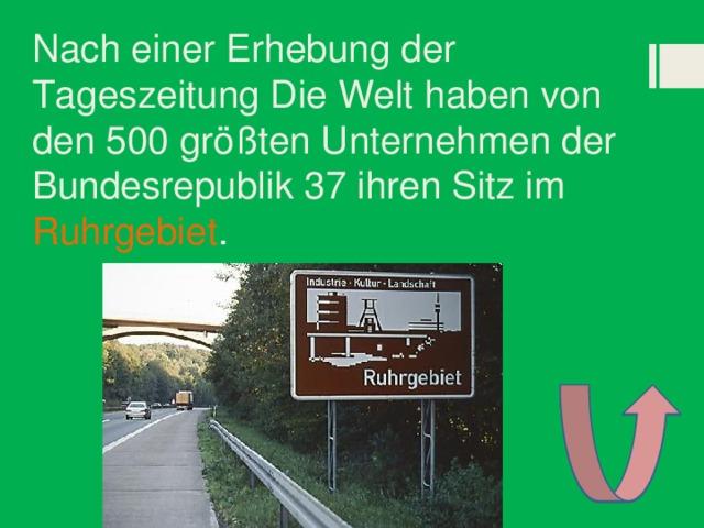 Nach einer Erhebung der Tageszeitung Die Welt haben von den 500 größten Unternehmen der Bundesrepublik 37 ihren Sitz im Ruhrgebiet .