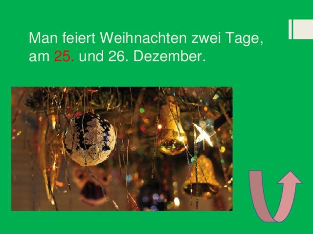 Man feiert Weihnachten zwei Tage, am 25. und 26. Dezember.