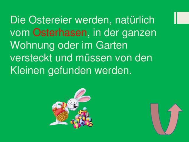 Die Ostereier werden, natürlich vom Osterhasen , in der ganzen Wohnung oder im Garten versteckt und müssen von den Kleinen gefunden werden.