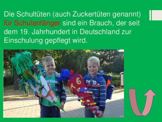 Die Schultüten (auch Zuckertüten genannt) für Schulanfänger sind ein Brauch, der seit dem 19. Jahrhundert in Deutschland zur Einschulung gepflegt wird.