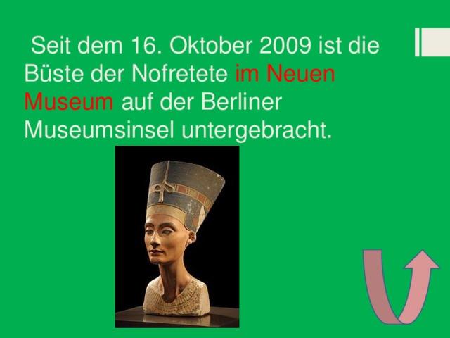 Seit dem 16. Oktober 2009 ist die Büste der Nofretete im Neuen Museum auf der Berliner Museumsinsel untergebracht.