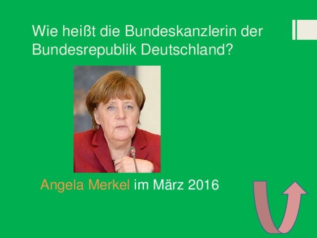 Wie heißt die Bundeskanzlerin der Bundesrepublik Deutschland? Angela Merkel im März 2016