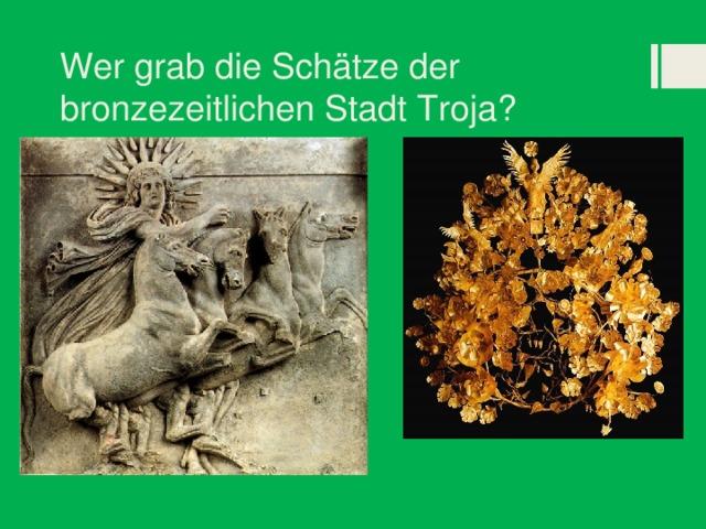 Wer grab die Schätze der bronzezeitlichen Stadt Troja?