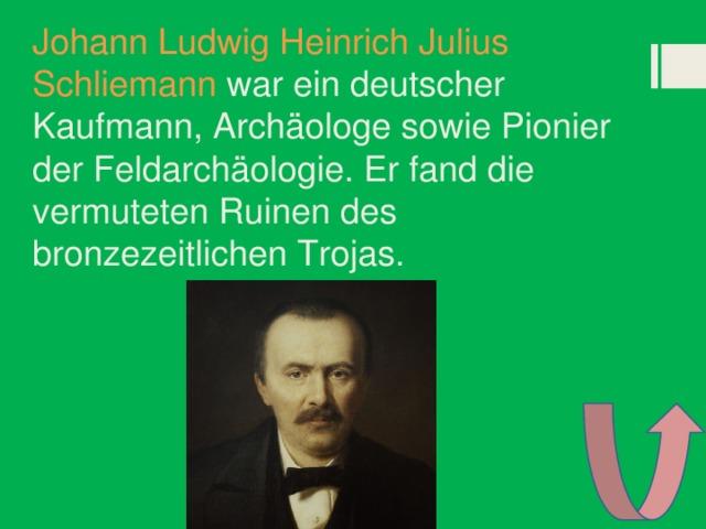Johann Ludwig Heinrich Julius Schliemann war ein deutscher Kaufmann, Archäologe sowie Pionier der Feldarchäologie. Er fand die vermuteten Ruinen des bronzezeitlichen Trojas.