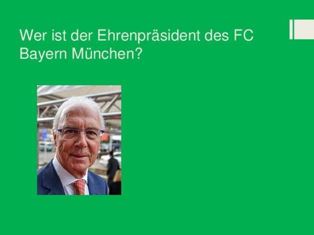Wer ist der Ehrenpräsident des FC Bayern München?