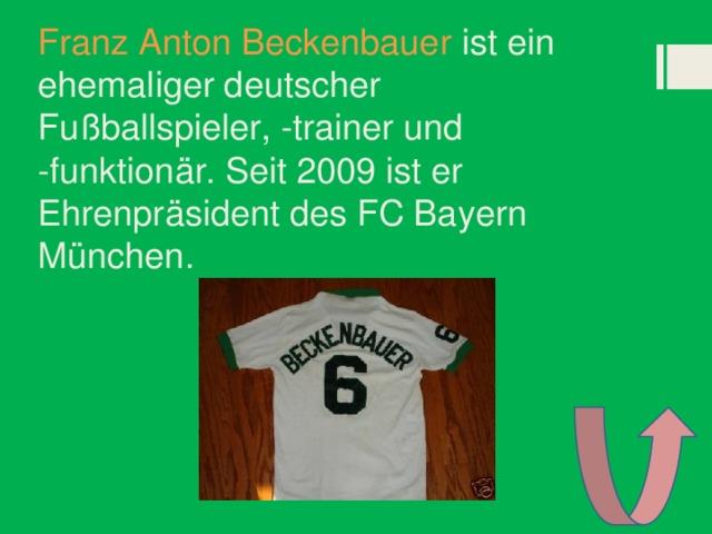 Franz Anton Beckenbauer ist ein ehemaliger deutscher Fußballspieler, -trainer und -funktionär. Seit 2009 ist er Ehrenpräsident des FC Bayern München.