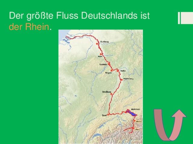 Der größte Fluss Deutschlands ist der Rhein .