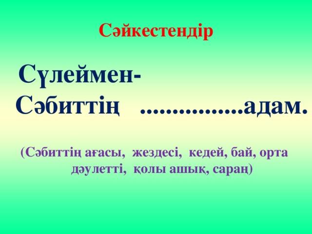 Сәйкестендір  Сүлеймен-Сәбиттің ................адам. (Сәбиттің ағасы, жездесі, кедей, бай, орта дәулетті, қолы ашық, сараң)