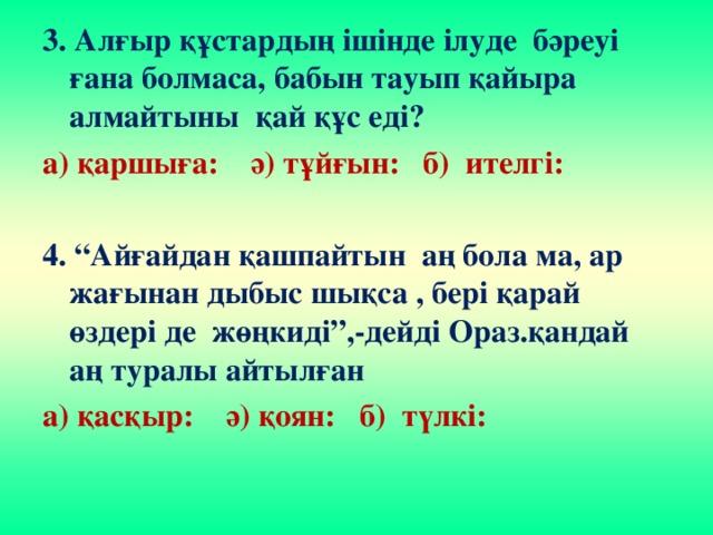"""3. Алғыр құстардың ішінде ілуде бәреуі ғана болмаса, бабын тауып қайыра алмайтыны қай құс еді? а) қаршыға: ә) тұйғын: б) ителгі:  4. """"Айғайдан қашпайтын аң бола ма, ар жағынан дыбыс шықса , бері қарай өздері де жөңкиді"""",-дейді Ораз.қандай аң туралы айтылған а) қасқыр: ә) қоян: б) түлкі:"""