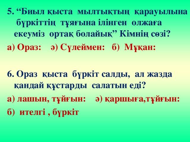 """5. """"Биыл қыста мылтықтың қарауылына бүркіттің тұяғына ілінген олжаға екеуміз ортақ болайық"""" Кімнің сөзі? а) Ораз: ә) Сүлеймен: б) Мұқан:  6. Ораз қыста бүркіт салды, ал жазда қандай құстарды салатын еді? а) лашын, тұйғын: ә) қаршыға,тұйғын: б) ителгі , бүркіт"""