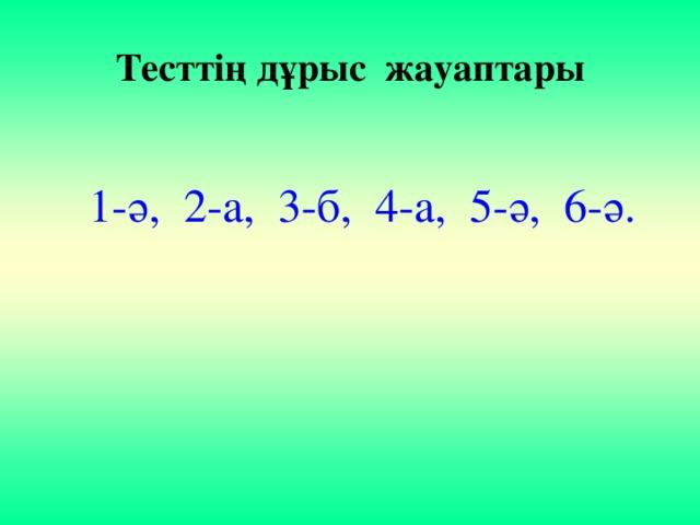 Тесттің дұрыс жауаптары  1-ә, 2-а, 3-б, 4-а, 5-ә, 6-ә.