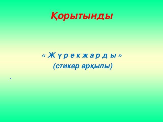 Қорытынды     « Ж ү р е к ж а р д ы »  (стикер арқылы) .