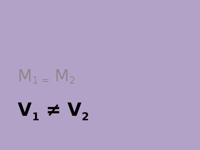 M 1 = M 2 V 1 ≠ V 2