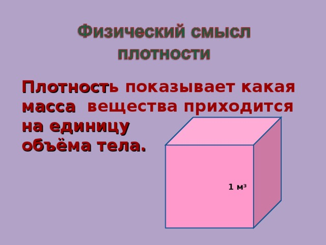 Плотност ь показывает какая масса вещества приходится на единицу объёма тела.  1 м 3
