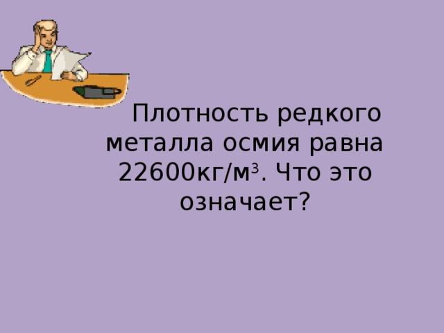 Плотность редкого металла осмия равна 22600кг/м 3 . Что это означает?