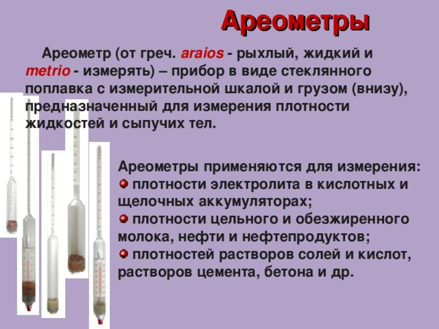 Ареометры Ареометры  Ареометр (от греч.  araios  -  рыхлый, жидкий и  metrio  - и змерять) – прибор в виде стеклянного поплавка с измерительной шкалой и грузом (внизу), предназначенный для измерения плотности жидкостей и сыпучих тел.  Ареометры применяются для измерения: