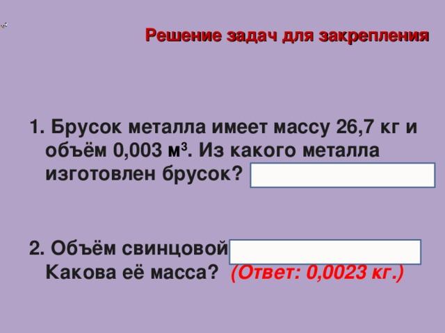 Решение задач для закрепления  Брусок металла имеет массу 26,7 кг и объём 0,003 м 3 . Из какого металла изготовлен брусок? (Ответ: медь.)