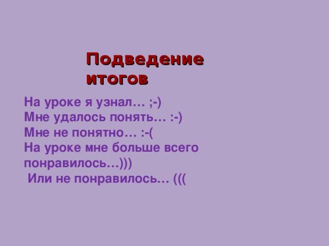 Подведение итогов На уроке я узнал… ;-) Мне удалось понять… :-) Мне не понятно… :-( На уроке мне больше всего понравилось…)))  Или не понравилось… (((