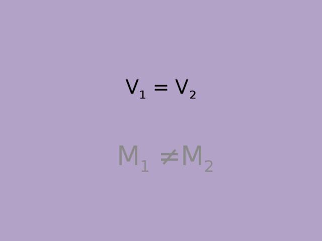 V 1 = V 2    M 1 ≠M 2