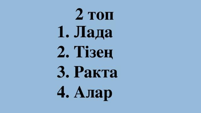 2 топ 1. Лада 2. Тізең 3. Ракта 4. Алар