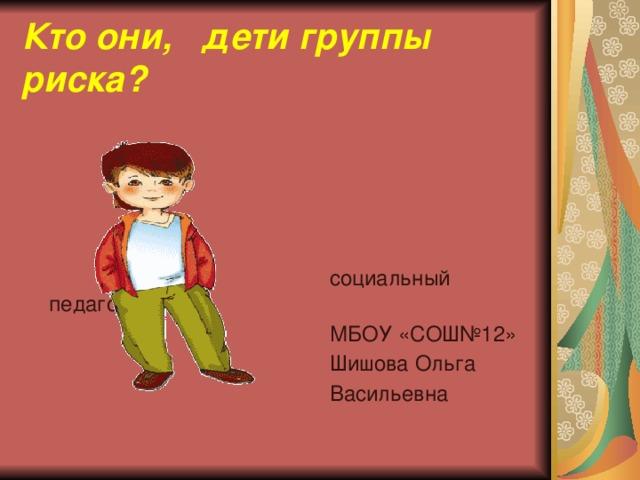 Кто они, дети группы риска?  социальный педагог  МБОУ «СОШ№12»  Шишова Ольга  Васильевна