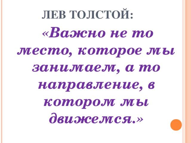 ЛЕВ ТОЛСТОЙ:  «Важно не то место, которое мы занимаем, а то направление, в котором мы движемся.»
