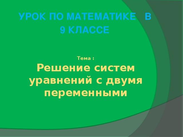 Урок по математике в 9 классе Тема :  Решение систем уравнений с двумя переменными