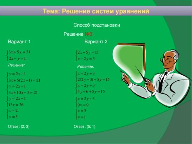 Тема: Решение систем уравнений Способ подстановки Решение №3 Вариант 2 Вариант 1 Решение: Решение: Ответ: (5; 1)  Ответ: (2; 3)