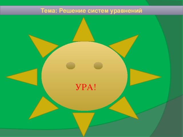 Тема: Решение систем уравнений УРА!