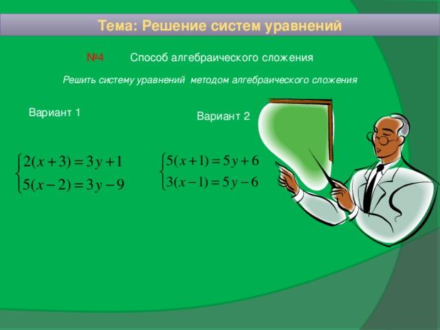 Тема: Решение систем уравнений Способ алгебраического сложения № 4 Решить систему уравнений методом алгебраического сложения Вариант 1 Вариант 2