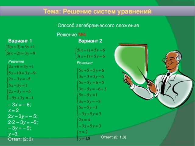Тема: Решение систем уравнений Способ алгебраического сложения Решение №4 Вариант 2 Вариант 1 Решение Решение – 3 х = – 6; х = 2 2 х – 3 у = – 5; 2·2 – 3 у = –5; – 3 у = – 9; у =3. Ответ: (2; 3) Ответ: (2; 1,8)
