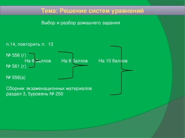 Тема: Решение систем уравнений  Выбор и разбор домашнего задания п.14, повторить п. 13 № 556 (г)   На 6 баллов  На 8 баллов   На 10 баллов № 561 (г) № 558(а) Сборник экзаменационных материалов раздел 3, 5уровень № 250