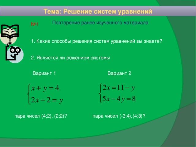 Тема: Решение систем уравнений  Повторение ранее изученного материала № 1 1. Какие способы решения систем уравнений вы знаете? 2. Является ли решением системы Вариант 1 Вариант 2 пара чисел (4;2), (2;2)? пара чисел (-3;4),(4;3)?