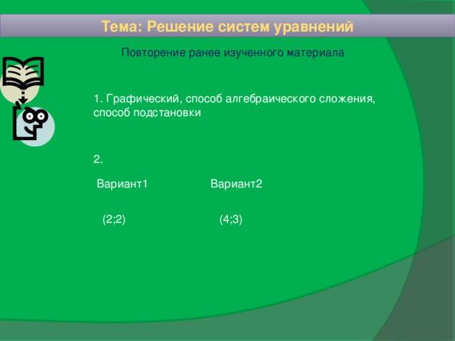 Тема: Решение систем уравнений  Повторение ранее изученного материала 1. Графический, способ алгебраического сложения, способ подстановки 2. Вариант1    Вариант2  (2;2)     (4;3)