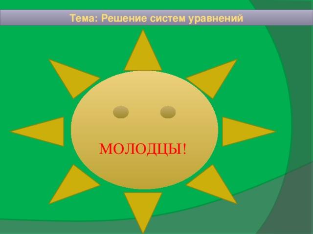 Тема: Решение систем уравнений МОЛОДЦЫ!