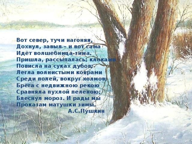 Вот север, тучи нагоняя,  Дохнул, завыл – и вот сама  Идёт волшебница-зима.  Пришла, рассыпалась; клоками  Повисла на суках дубов;  Легла волнистыми коврами  Среди полей, вокруг холмов;  Брега с недвижною рекою  Сравняла пухлой пеленою;  Блеснул мороз. И рады мы  Проказам матушки зимы.  А.С.Пушкин