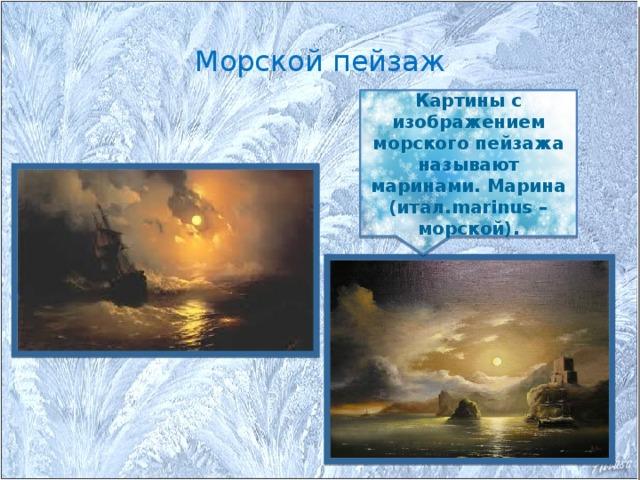 Морской пейзаж Картины с изображением морского пейзажа называют маринами. Марина (итал.marinus – морской).