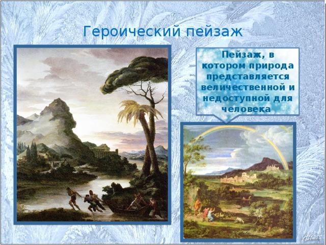Героический пейзаж Пейзаж, в котором природа представляется величественной и недоступной для человека