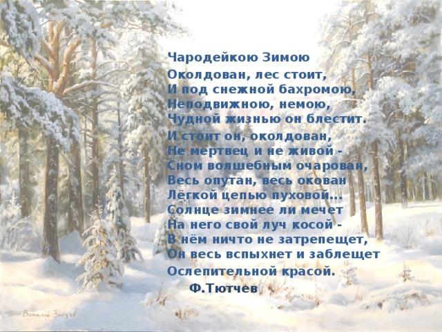 Чародейкою Зимою Околдован, лес стоит,  И под снежной бахромою,  Неподвижною, немою,  Чудной жизнью он блестит. И стоит он, околдован,  Не мертвец и не живой -  Сном волшебным очарован,  Весь опутан, весь окован  Лёгкой цепью пуховой...  Солнце зимнее ли мечет  На него свой луч косой -  В нём ничто не затрепещет,  Он весь вспыхнет и заблещет Ослепительной красой. Ф.Тютчев