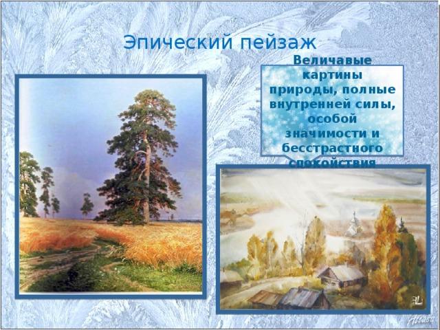 Эпический пейзаж Величавые картины природы, полные внутренней силы, особой значимости и бесстрастного спокойствия
