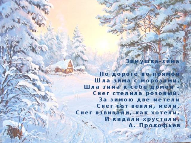 Зимушка-зима   По дороге по прямой  Шла зима с морозами,  Шла зима к себе домой –  Снег стелила розовый.  За зимою две метели  Снег тот веяли, мели,  Снег взвивали, как хотели,  И кидали хрустали.  А. Прокофьев