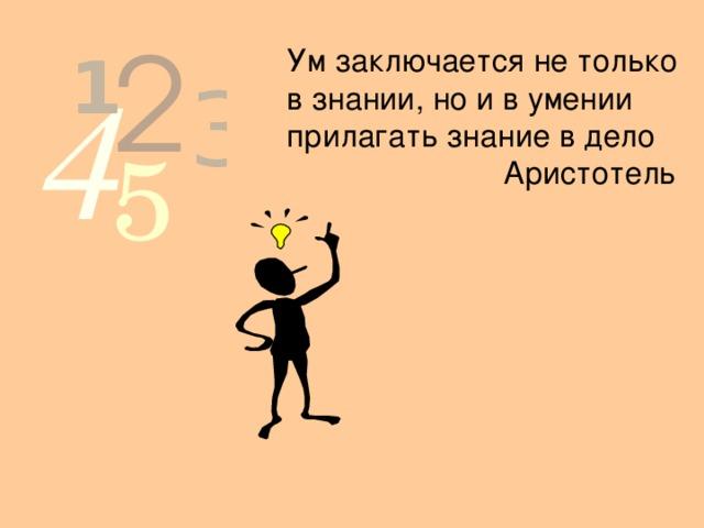 Ум заключается не только в знании, но и в умении прилагать знание в дело  Аристотель
