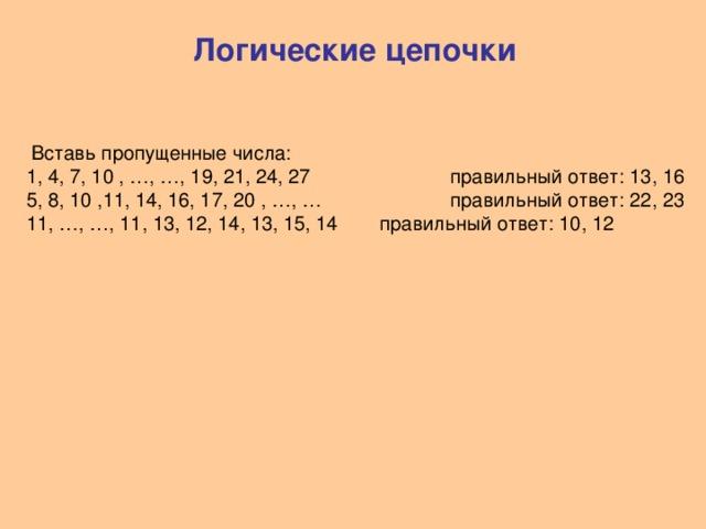 Логические цепочки  Вставь пропущенные числа: 1, 4, 7, 10 , …, …, 19, 21, 24, 27   правильный ответ: 13, 16 5, 8, 10 ,11, 14, 16, 17, 20 , …, …   правильный ответ: 22, 23 11, …, …, 11, 13, 12, 14, 13, 15, 14  правильный ответ: 10, 12
