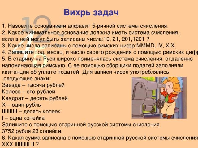 Вихрь задач 1. Назовите основание и алфавит 5-ричной системы счисления. 2. Какое минимальное основание должна иметь система счисления, если в ней могут быть записаны числа:10, 21, 201,1201 ? 3. Какие числа записаны с помощью римских цифр:МММD, IV, XIX. 4. Запишите год, месяц, и число своего рождения с помощью римских цифр. 5. В старину на Руси широко применялась система счисления, отдаленно напоминающая римскую. С ее помощью сборщики податей заполняли квитанции об уплате податей. Для записи чисел употреблялись  следующие знаки: Звезда – тысяча рублей  Колесо – сто рублей  Квадрат – десять рублей  Х – один рубль  IIIIIIIIII – десять копеек  I – одна копейка Запишите с помощью старинной русской системы счисления 3752 рубля 23 копейки. 6. Какая сумма записана с помощью старинной русской системы счисления: ХХХ IIIIIIIIII II ?